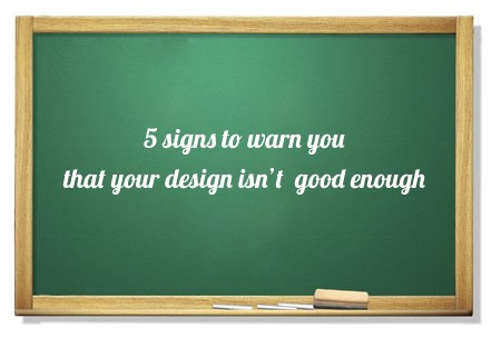 5 signs to warn you that your design isn't good enough 36