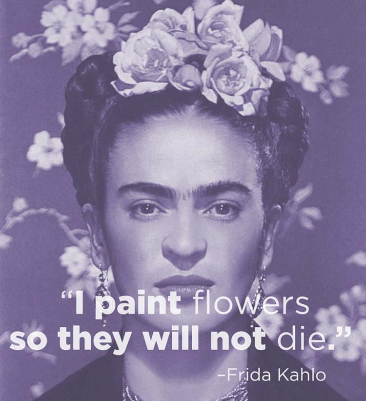 """""""I paint flowers so they will not die."""" By Frida Kahlo"""