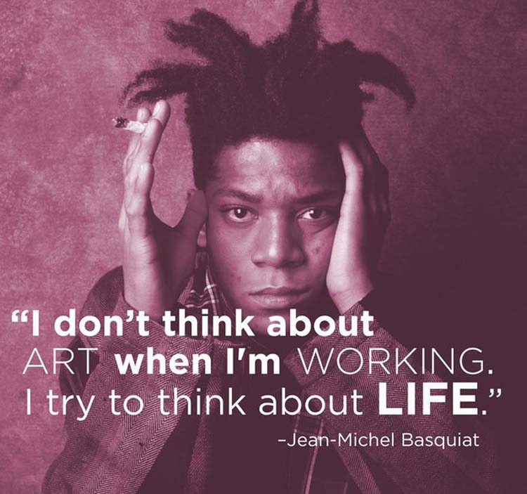 """""""I don't think about art when I'm working. I try to think about life."""" By Jean-Michel Basquiat"""