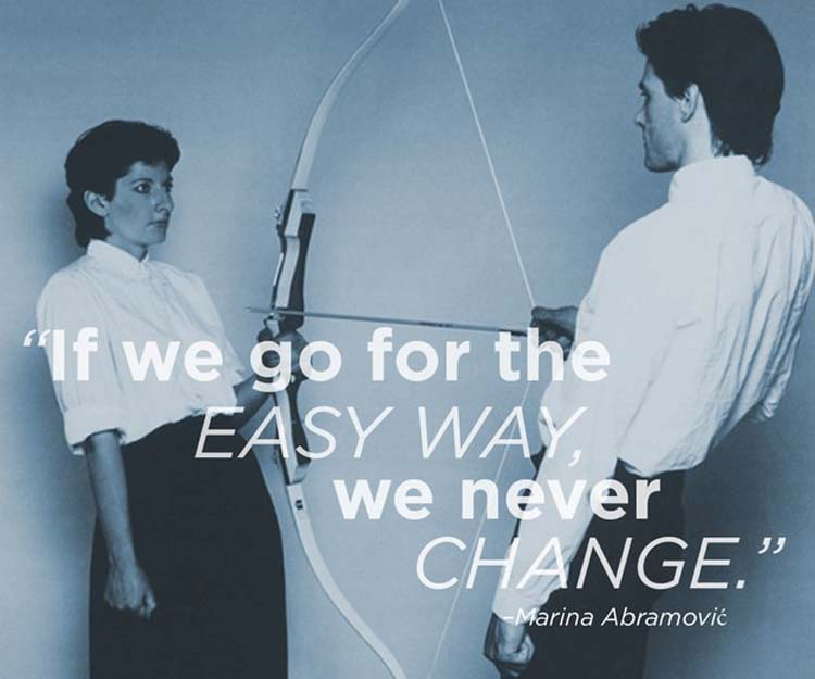 """""""If we go for the easy way, we never change."""" By Marina Abramović"""