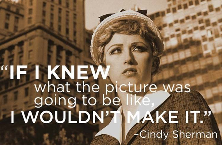 """""""If I knew what the picture was going to be like, I wouldn't make it."""" By Cindy Sherman"""