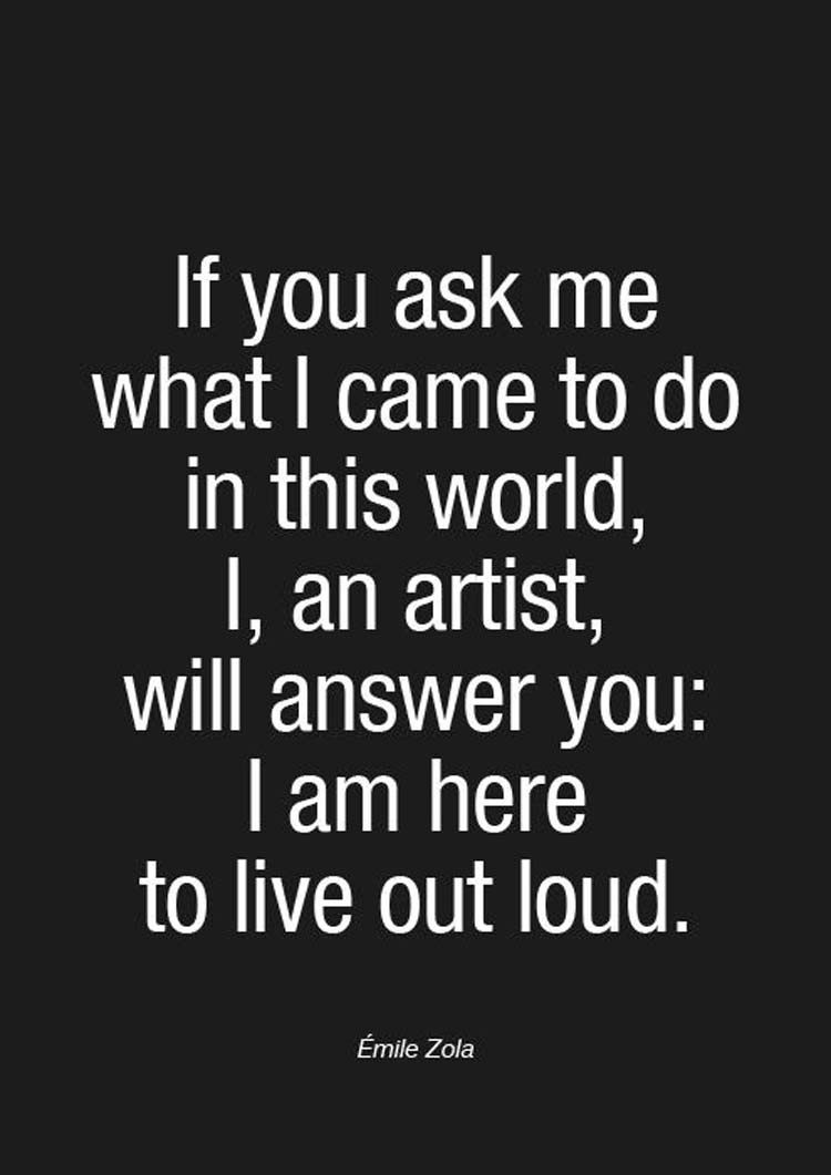 """If you ask me what I came to do in this world, I, an artist, will answer you: I am here to live out loud."" By Emile Zola"
