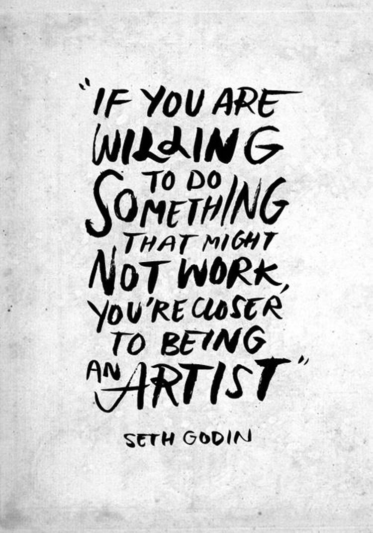 """""""If you are willing to do something that might not work, You're closer to being an artist."""" By Seth Godin"""